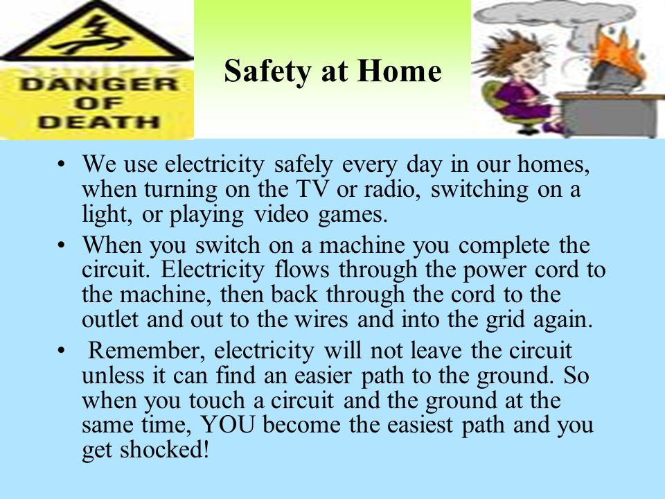 Safety at Home We use electricity safely every day in our homes, when turning on the TV or radio, switching on a light, or playing video games. When y