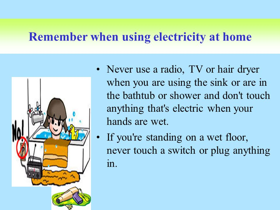 Remember when using electricity at home Never use a radio, TV or hair dryer when you are using the sink or are in the bathtub or shower and don't touc