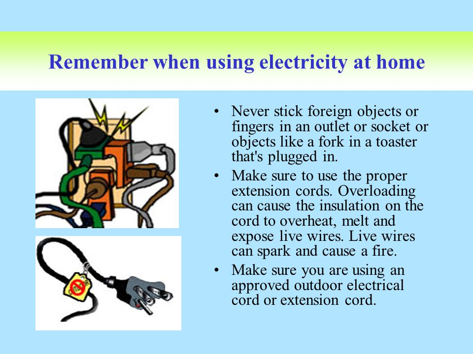 Remember when using electricity at home Never stick foreign objects or fingers in an outlet or socket or objects like a fork in a toaster that's plugg