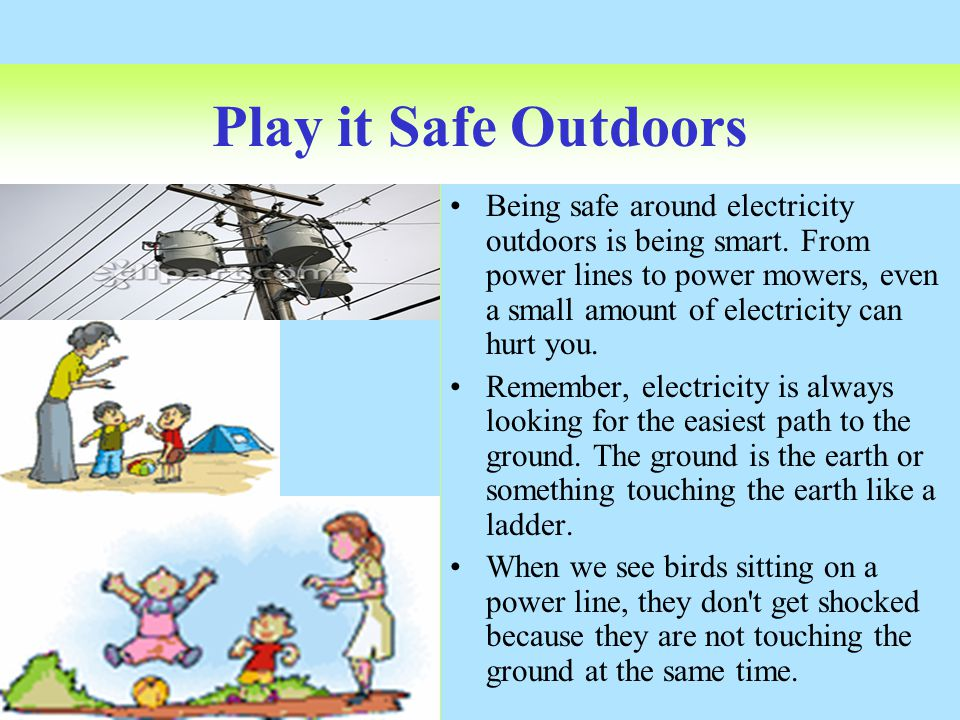 Play it Safe Outdoors Being safe around electricity outdoors is being smart. From power lines to power mowers, even a small amount of electricity can