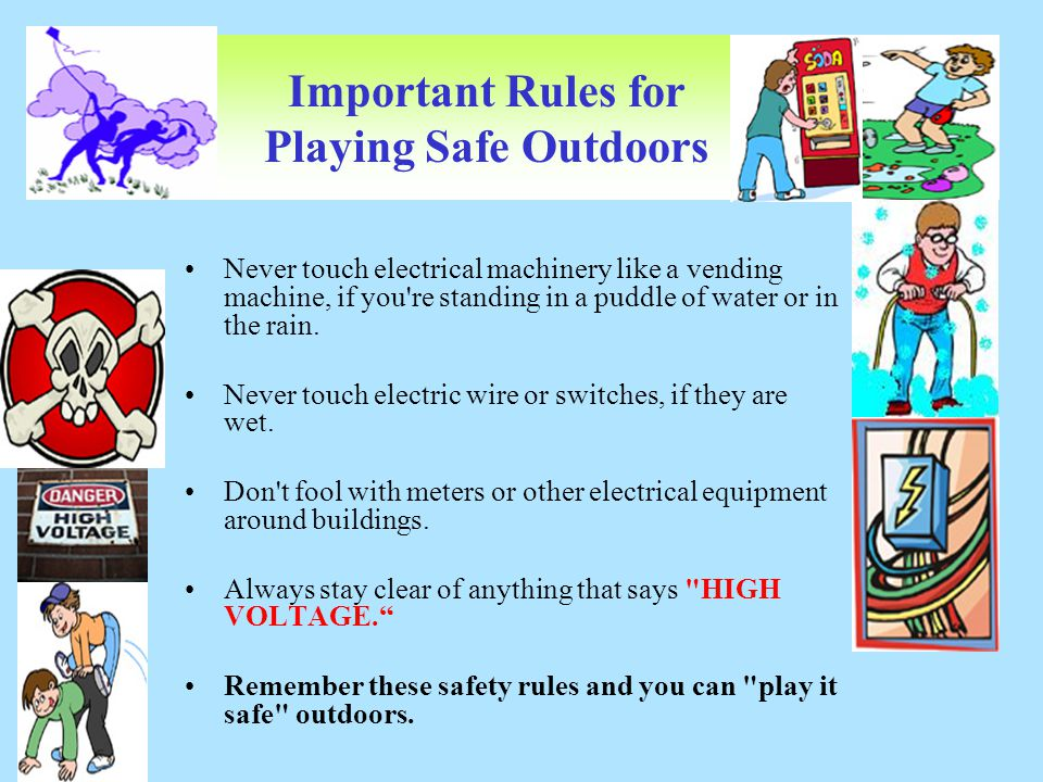 Important Rules for Playing Safe Outdoors Never touch electrical machinery like a vending machine, if you're standing in a puddle of water or in the r