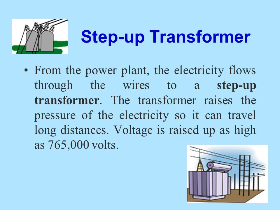 Step-up Transformer From the power plant, the electricity flows through the wires to a step-up transformer. The transformer raises the pressure of the