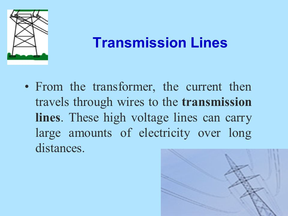 Transmission Lines From the transformer, the current then travels through wires to the transmission lines. These high voltage lines can carry large am
