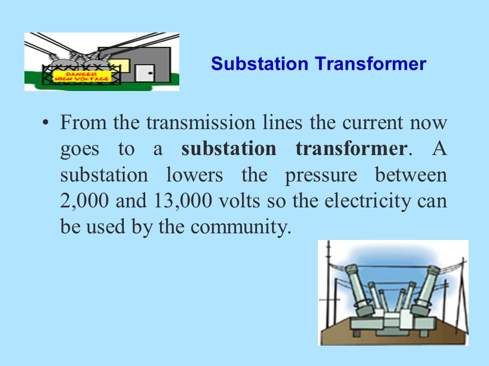 Substation Transformer From the transmission lines the current now goes to a substation transformer. A substation lowers the pressure between 2,000 an