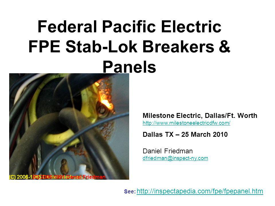 Federal Pacific Electric FPE Stab-Lok Breakers & Panels See: http://inspectapedia.com/fpe/fpepanel.htm http://inspectapedia.com/fpe/fpepanel.htm Milestone Electric, Dallas/Ft.