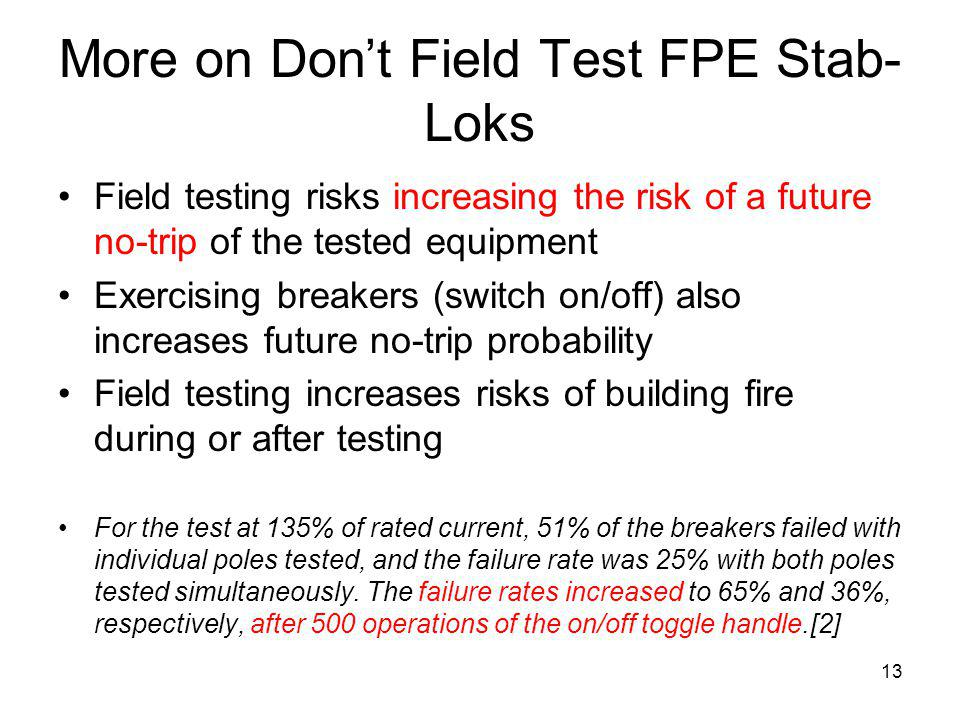 13 More on Dont Field Test FPE Stab- Loks Field testing risks increasing the risk of a future no-trip of the tested equipment Exercising breakers (switch on/off) also increases future no-trip probability Field testing increases risks of building fire during or after testing For the test at 135% of rated current, 51% of the breakers failed with individual poles tested, and the failure rate was 25% with both poles tested simultaneously.