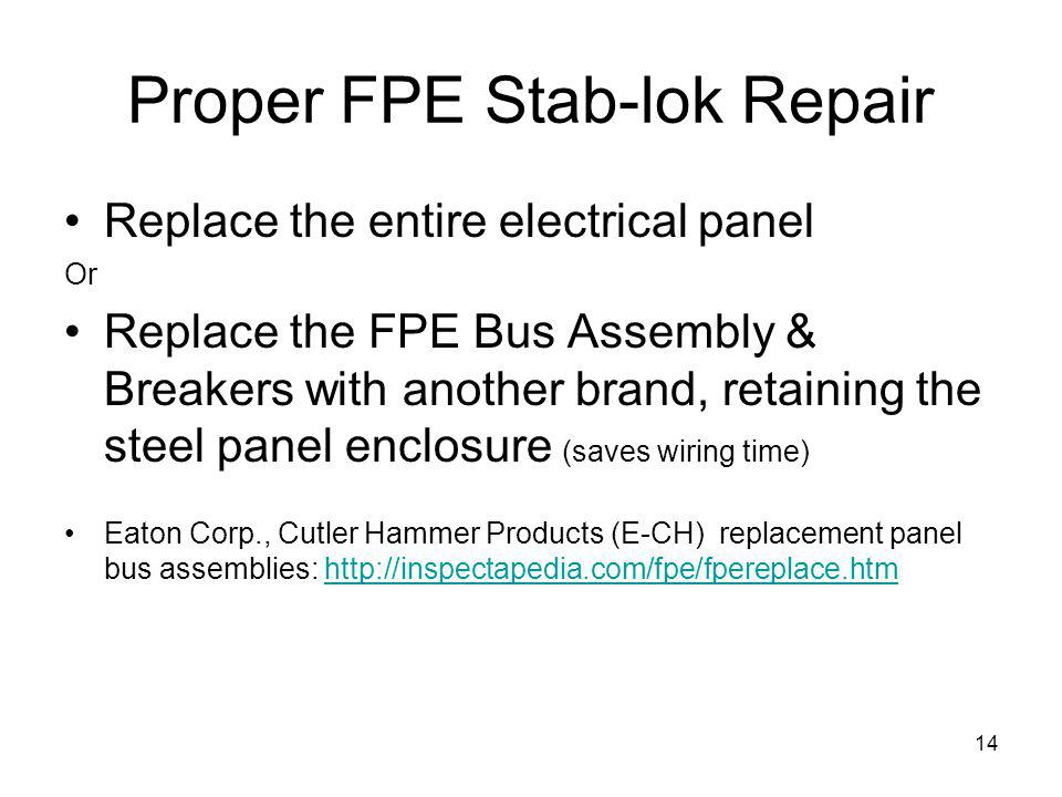 14 Proper FPE Stab-lok Repair Replace the entire electrical panel Or Replace the FPE Bus Assembly & Breakers with another brand, retaining the steel panel enclosure (saves wiring time) Eaton Corp., Cutler Hammer Products (E-CH) replacement panel bus assemblies: http://inspectapedia.com/fpe/fpereplace.htmhttp://inspectapedia.com/fpe/fpereplace.htm