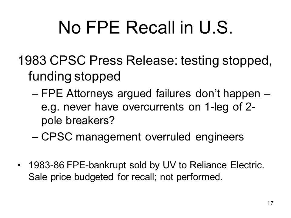 17 No FPE Recall in U.S. 1983 CPSC Press Release: testing stopped, funding stopped –FPE Attorneys argued failures dont happen – e.g. never have overcu