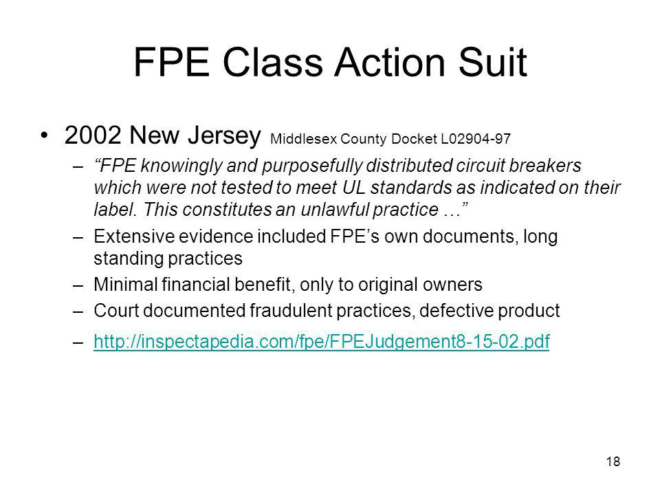 18 FPE Class Action Suit 2002 New Jersey Middlesex County Docket L02904-97 –FPE knowingly and purposefully distributed circuit breakers which were not tested to meet UL standards as indicated on their label.