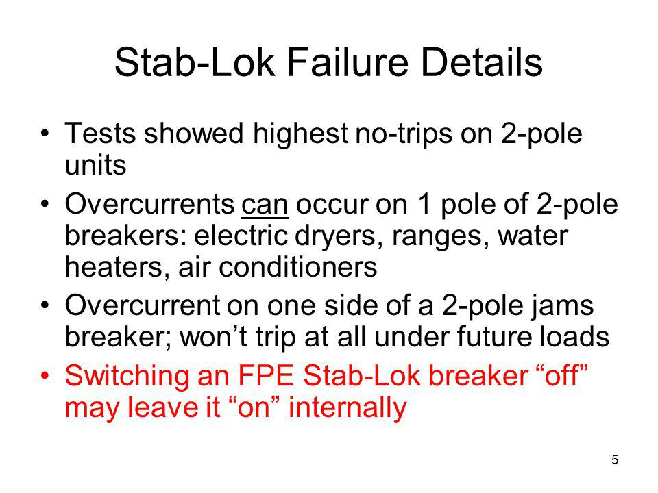 5 Stab-Lok Failure Details Tests showed highest no-trips on 2-pole units Overcurrents can occur on 1 pole of 2-pole breakers: electric dryers, ranges,