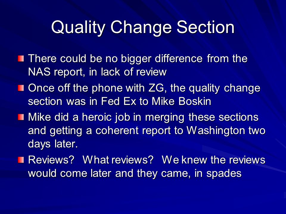 Quality Change Section There could be no bigger difference from the NAS report, in lack of review Once off the phone with ZG, the quality change section was in Fed Ex to Mike Boskin Mike did a heroic job in merging these sections and getting a coherent report to Washington two days later.