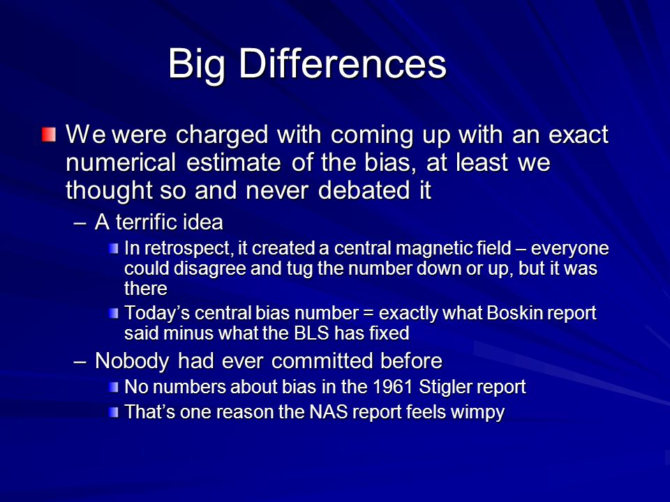 Big Differences We were charged with coming up with an exact numerical estimate of the bias, at least we thought so and never debated it –A terrific idea In retrospect, it created a central magnetic field – everyone could disagree and tug the number down or up, but it was there Todays central bias number = exactly what Boskin report said minus what the BLS has fixed –Nobody had ever committed before No numbers about bias in the 1961 Stigler report Thats one reason the NAS report feels wimpy