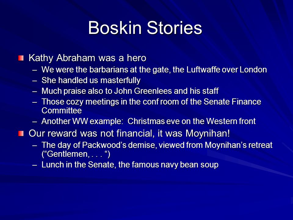 Boskin Stories Kathy Abraham was a hero –We were the barbarians at the gate, the Luftwaffe over London –She handled us masterfully –Much praise also to John Greenlees and his staff –Those cozy meetings in the conf room of the Senate Finance Committee –Another WW example: Christmas eve on the Western front Our reward was not financial, it was Moynihan.
