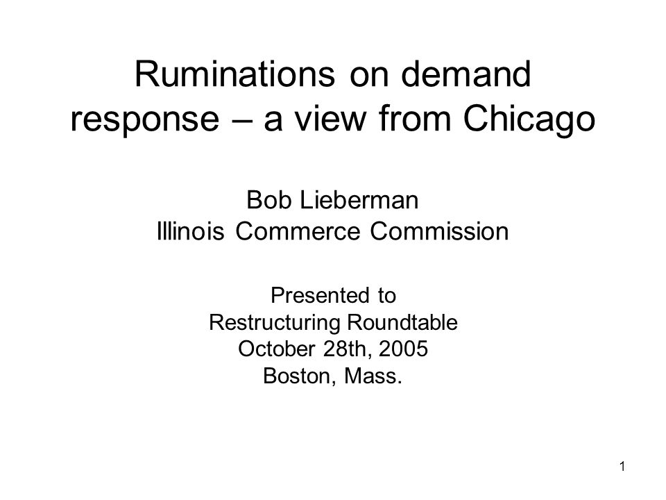 1 Ruminations on demand response – a view from Chicago Bob Lieberman Illinois Commerce Commission Presented to Restructuring Roundtable October 28th, 2005 Boston, Mass.