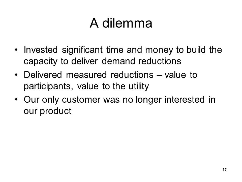 10 A dilemma Invested significant time and money to build the capacity to deliver demand reductions Delivered measured reductions – value to participants, value to the utility Our only customer was no longer interested in our product