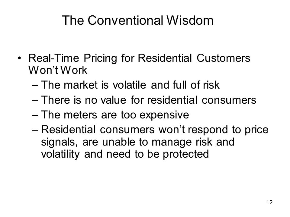 12 The Conventional Wisdom Real-Time Pricing for Residential Customers Wont Work –The market is volatile and full of risk –There is no value for residential consumers –The meters are too expensive –Residential consumers wont respond to price signals, are unable to manage risk and volatility and need to be protected
