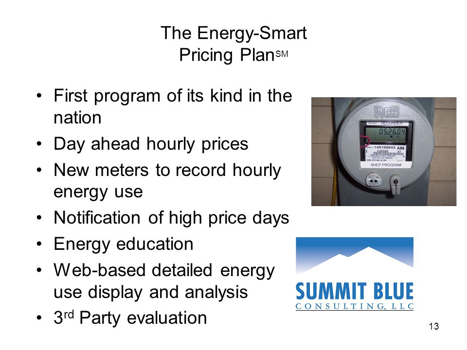 13 The Energy-Smart Pricing Plan SM First program of its kind in the nation Day ahead hourly prices New meters to record hourly energy use Notification of high price days Energy education Web-based detailed energy use display and analysis 3 rd Party evaluation