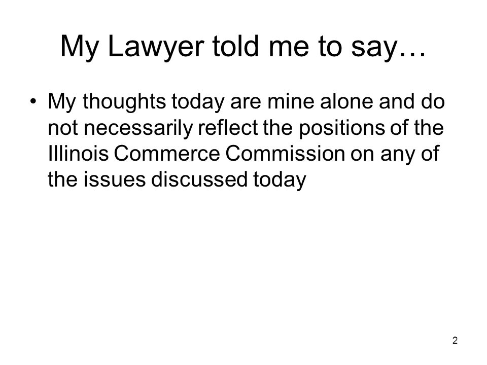 2 My Lawyer told me to say… My thoughts today are mine alone and do not necessarily reflect the positions of the Illinois Commerce Commission on any of the issues discussed today
