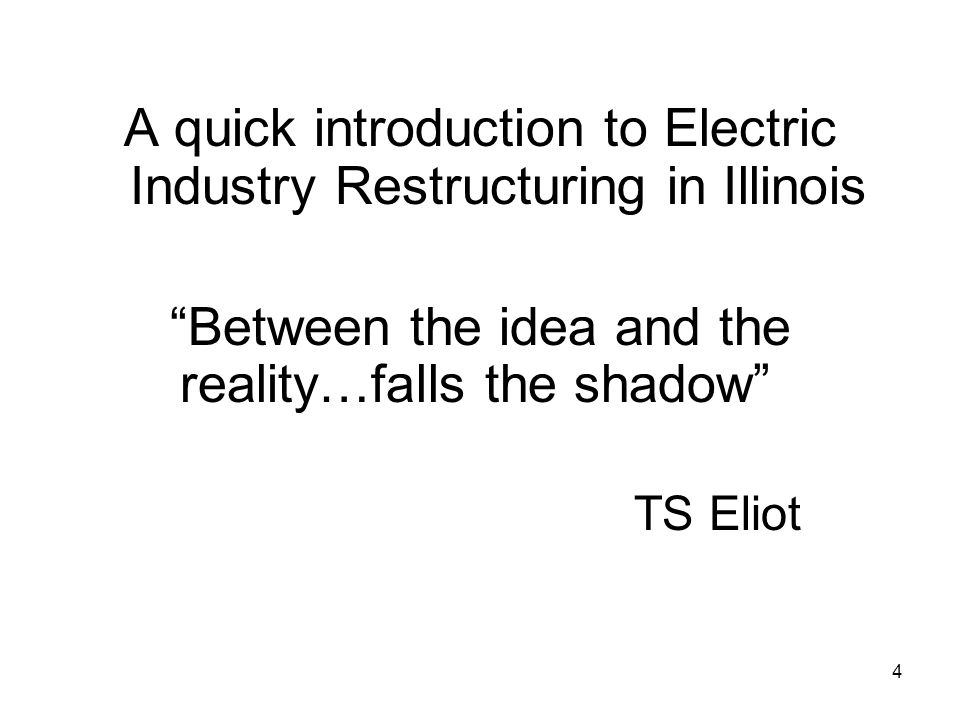 4 A quick introduction to Electric Industry Restructuring in Illinois Between the idea and the reality…falls the shadow TS Eliot