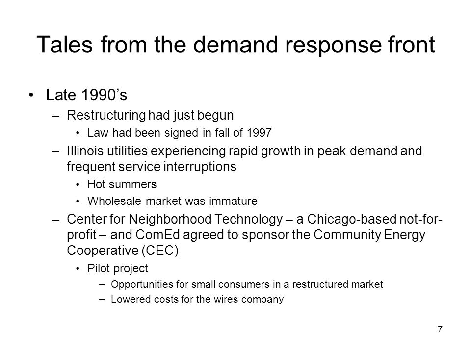 7 Tales from the demand response front Late 1990s –Restructuring had just begun Law had been signed in fall of 1997 –Illinois utilities experiencing rapid growth in peak demand and frequent service interruptions Hot summers Wholesale market was immature –Center for Neighborhood Technology – a Chicago-based not-for- profit – and ComEd agreed to sponsor the Community Energy Cooperative (CEC) Pilot project –Opportunities for small consumers in a restructured market –Lowered costs for the wires company
