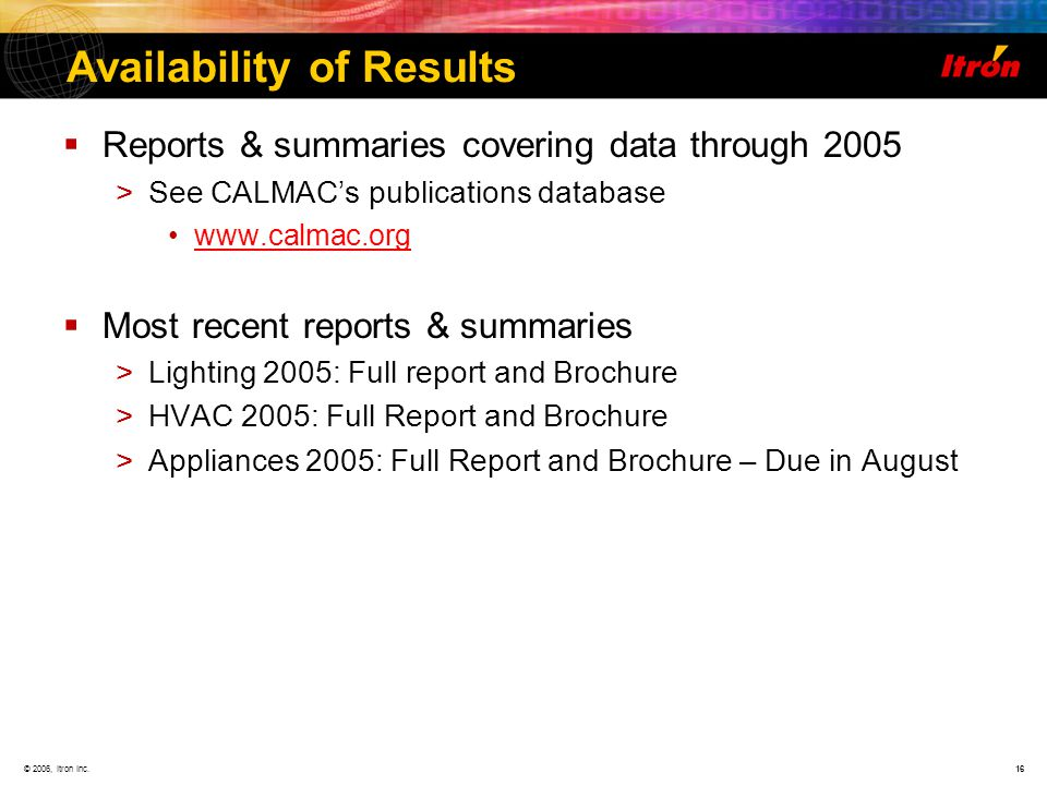 © 2006, Itron Inc.16 Availability of Results Reports & summaries covering data through 2005 >See CALMACs publications database www.calmac.org Most recent reports & summaries >Lighting 2005: Full report and Brochure >HVAC 2005: Full Report and Brochure >Appliances 2005: Full Report and Brochure – Due in August