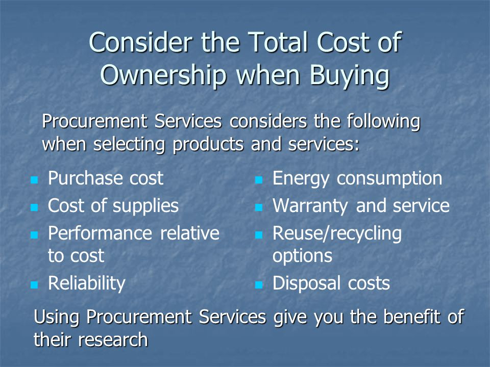 Consider the Total Cost of Ownership when Buying Purchase cost Cost of supplies Performance relative to cost Reliability Energy consumption Warranty a