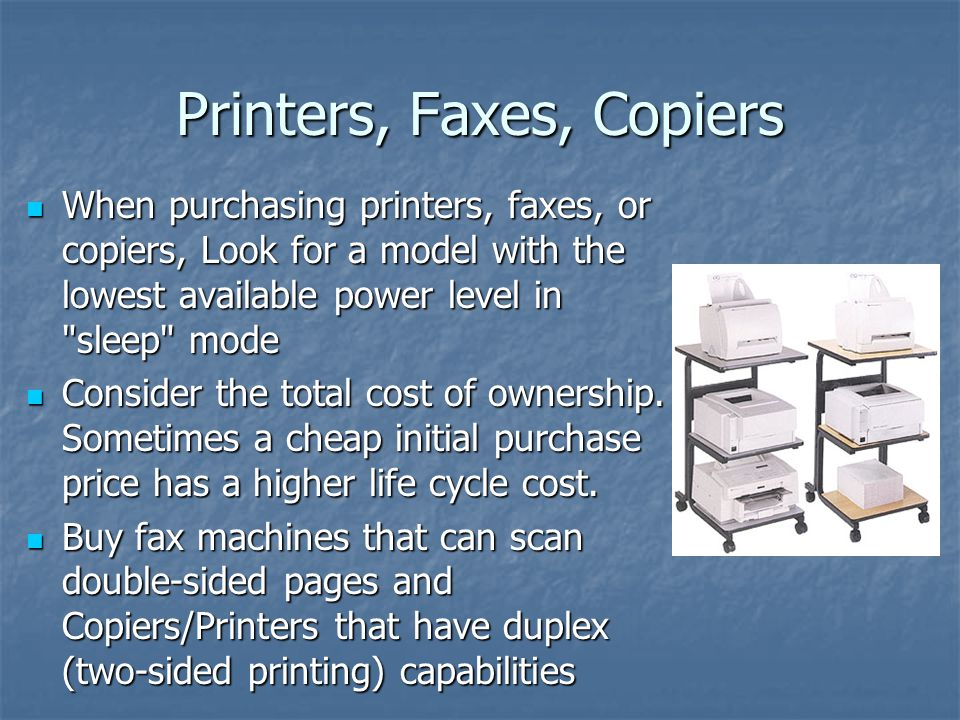Printers, Faxes, Copiers When purchasing printers, faxes, or copiers, Look for a model with the lowest available power level in