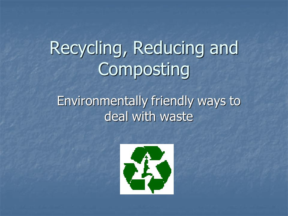 Recycling, Reducing and Composting Environmentally friendly ways to deal with waste