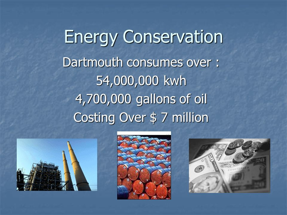 Energy Conservation Dartmouth consumes over : 54,000,000 kwh 4,700,000 gallons of oil Costing Over $ 7 million