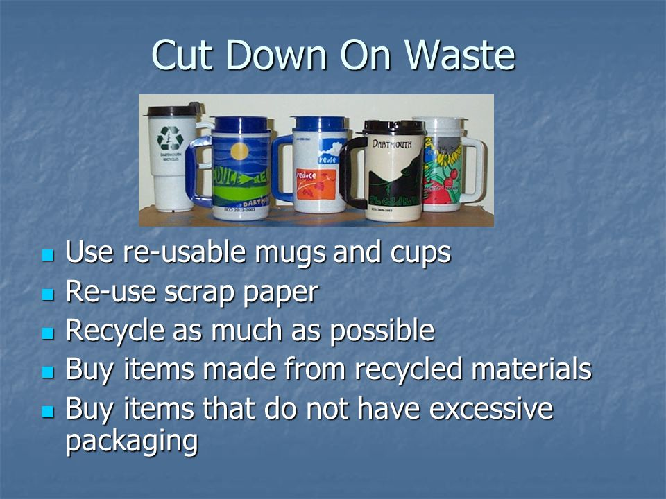 Cut Down On Waste Use re-usable mugs and cups Use re-usable mugs and cups Re-use scrap paper Re-use scrap paper Recycle as much as possible Recycle as