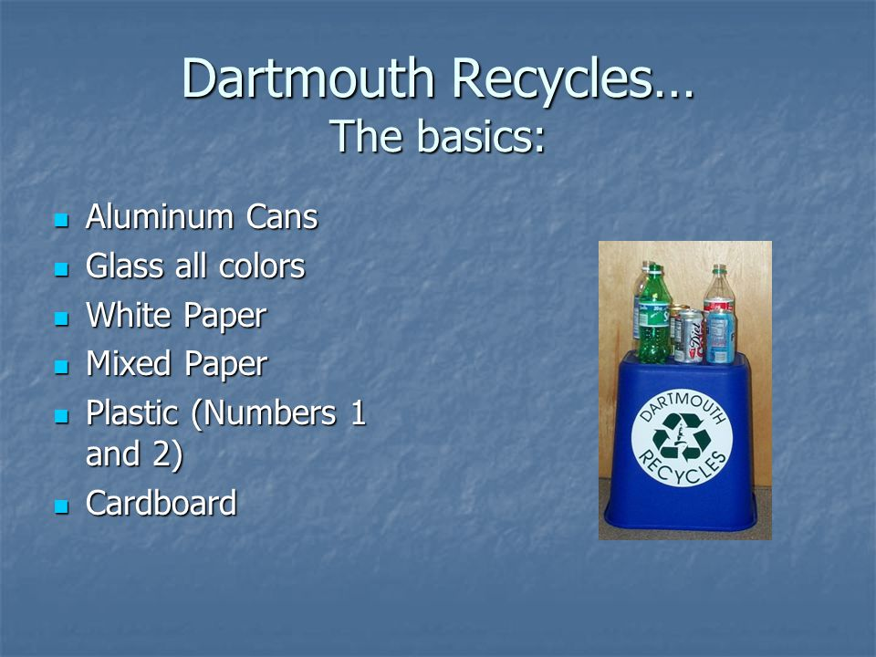 Dartmouth Recycles… The basics: Aluminum Cans Aluminum Cans Glass all colors Glass all colors White Paper White Paper Mixed Paper Mixed Paper Plastic