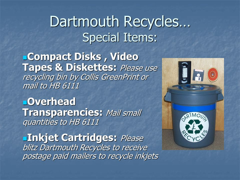 Dartmouth Recycles… Special Items: Compact Disks, Video Tapes & Diskettes: Please use recycling bin by Collis GreenPrint or mail to HB 6111 Compact Di