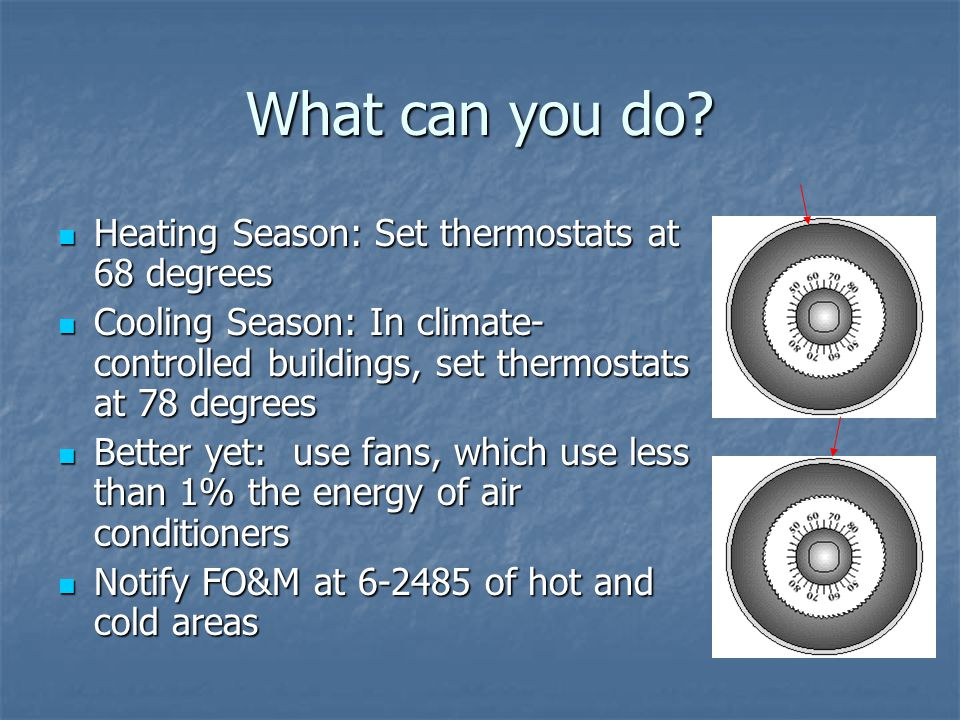 What can you do? Heating Season: Set thermostats at 68 degrees Heating Season: Set thermostats at 68 degrees Cooling Season: In climate- controlled bu