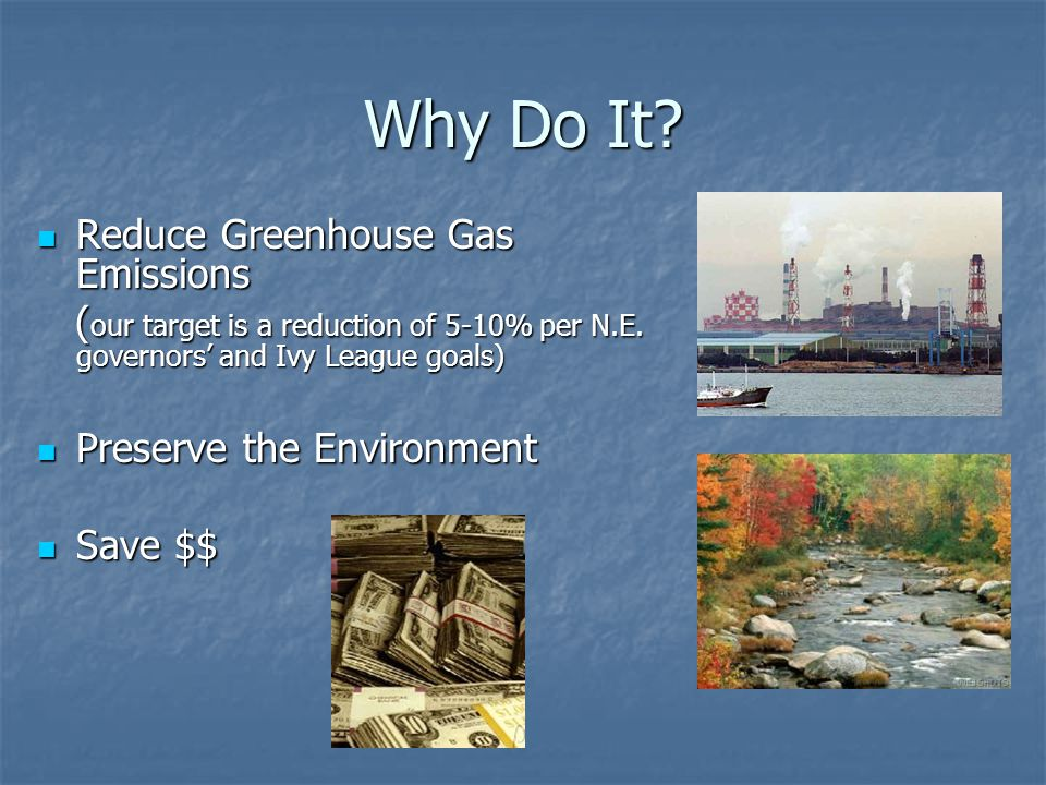 Why Do It? Reduce Greenhouse Gas Emissions Reduce Greenhouse Gas Emissions ( our target is a reduction of 5-10% per N.E. governors and Ivy League goal