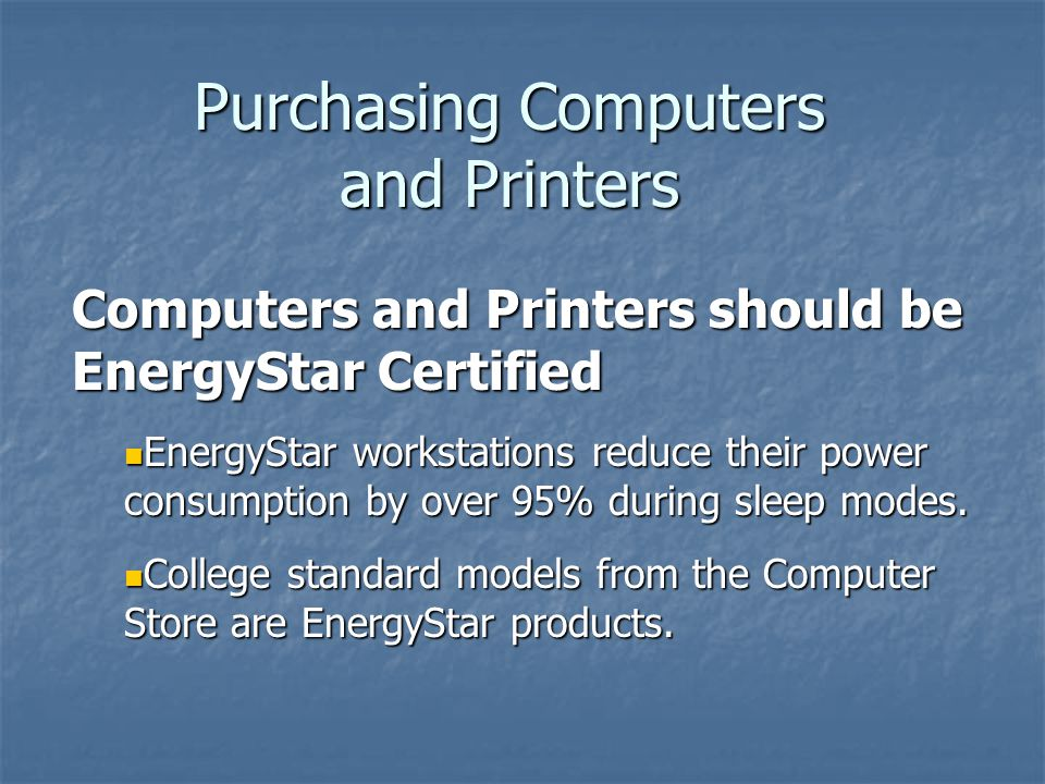 Computers and Printers should be EnergyStar Certified EnergyStar workstations reduce their power consumption by over 95% during sleep modes. EnergySta