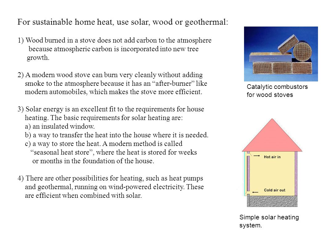 For sustainable home heat, use solar, wood or geothermal: 1) Wood burned in a stove does not add carbon to the atmosphere because atmospheric carbon is incorporated into new tree growth.
