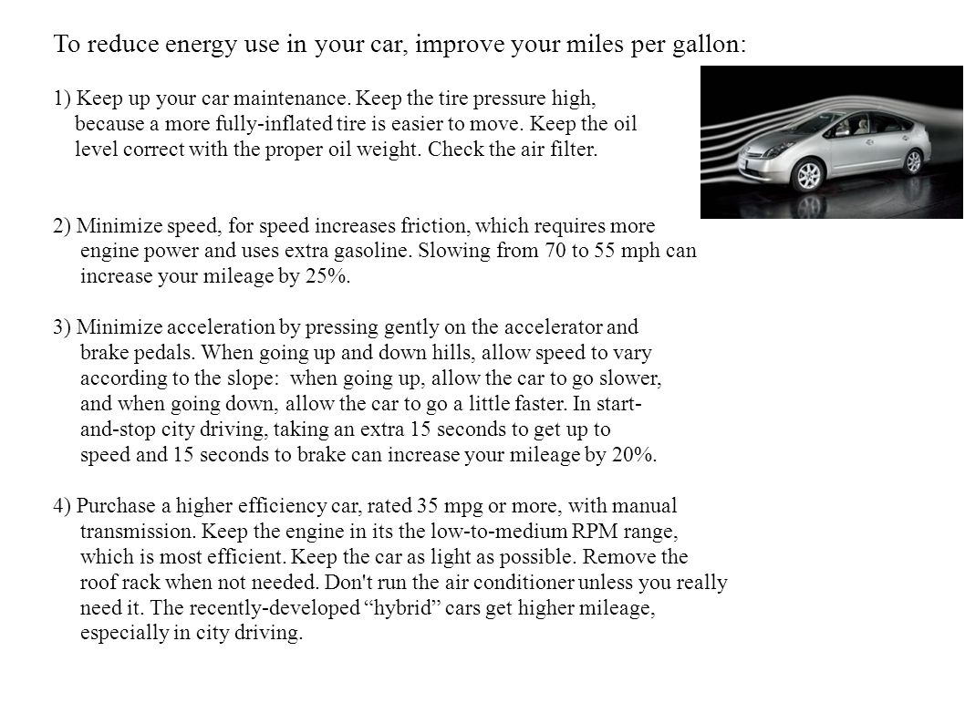 To reduce energy use in your car, improve your miles per gallon: 1) Keep up your car maintenance.