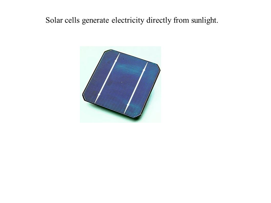 Solar cells generate electricity directly from sunlight.