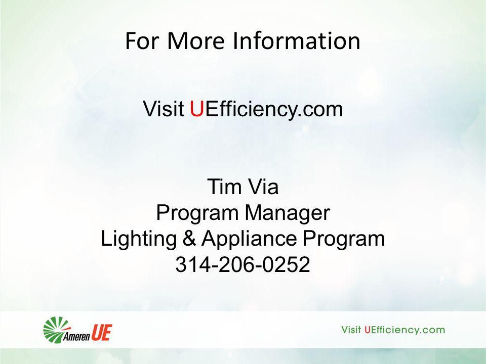 For More Information Visit UEfficiency.com Tim Via Program Manager Lighting & Appliance Program 314-206-0252