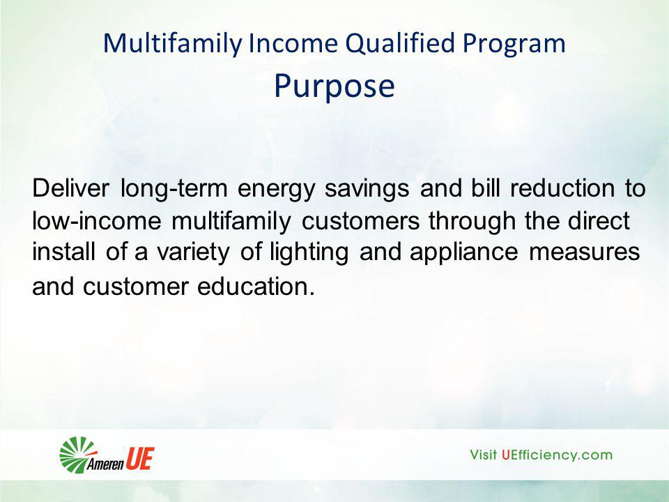 Multifamily Income Qualified Program Purpose Deliver long-term energy savings and bill reduction to low-income multifamily customers through the direc
