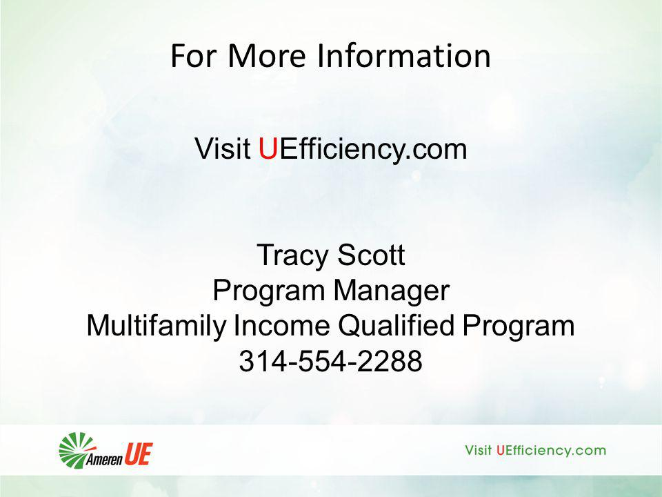 For More Information Visit UEfficiency.com Tracy Scott Program Manager Multifamily Income Qualified Program 314-554-2288
