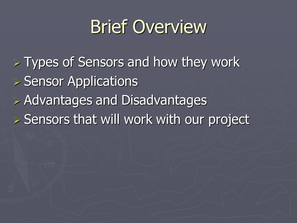 Brief Overview Types of Sensors and how they work Types of Sensors and how they work Sensor Applications Sensor Applications Advantages and Disadvanta