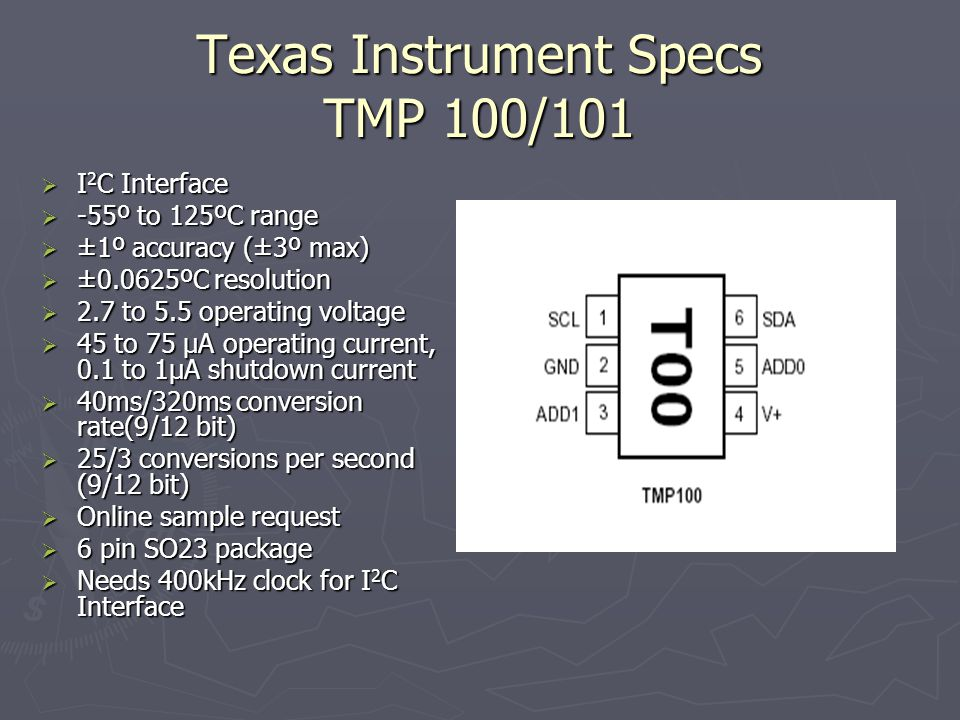 Texas Instrument Specs TMP 100/101 I 2 C Interface I 2 C Interface -55º to 125ºC range -55º to 125ºC range ±1º accuracy (±3º max) ±1º accuracy (±3º ma