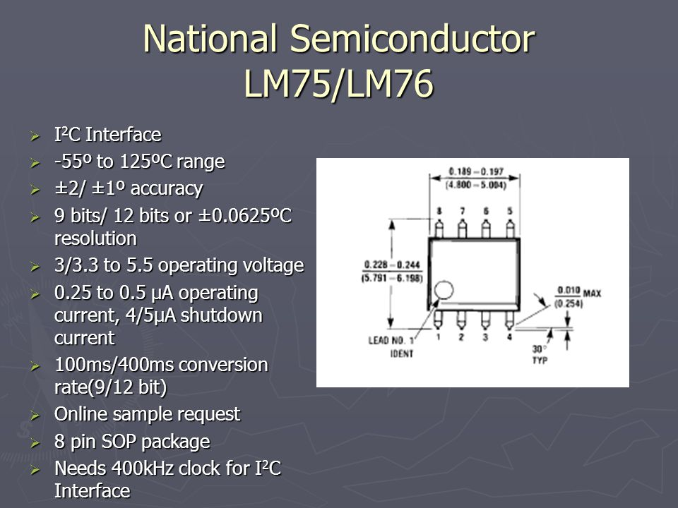 National Semiconductor LM75/LM76 I 2 C Interface I 2 C Interface -55º to 125ºC range -55º to 125ºC range ±2/ ±1º accuracy ±2/ ±1º accuracy 9 bits/ 12