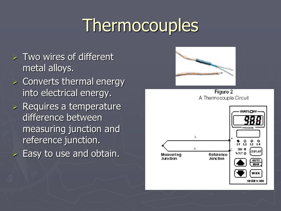 Thermocouples Two wires of different metal alloys. Two wires of different metal alloys. Converts thermal energy into electrical energy. Converts therm