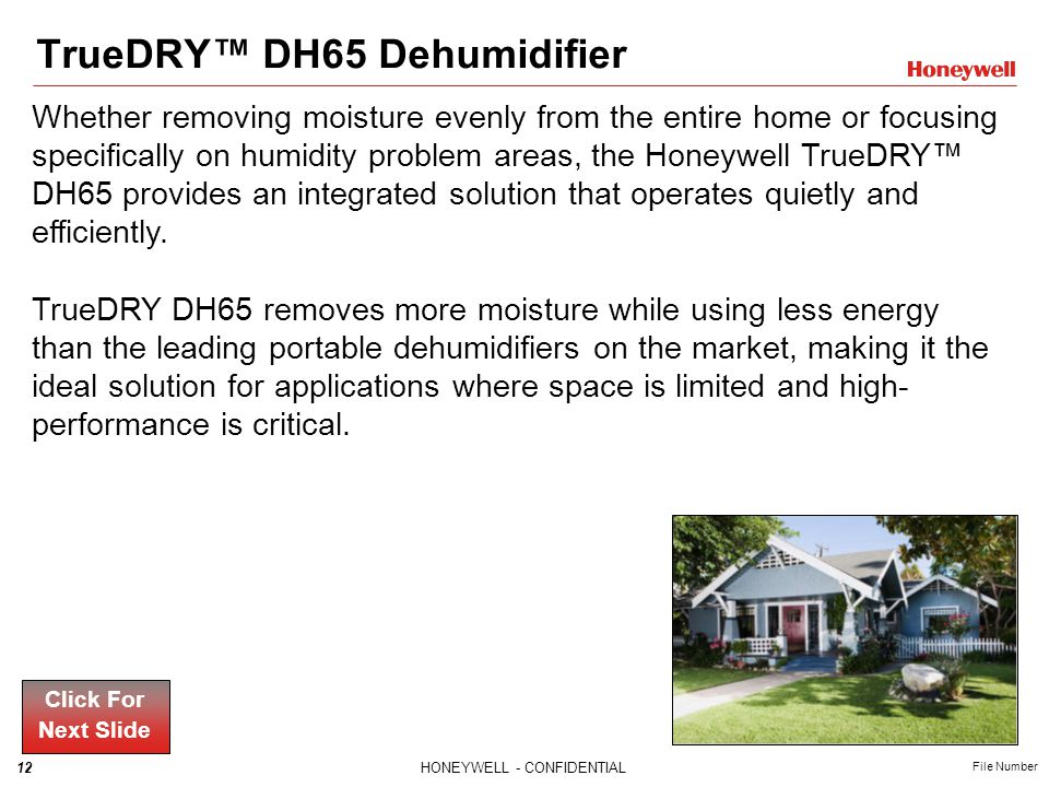 12HONEYWELL - CONFIDENTIAL File Number TrueDRY DH65 Dehumidifier Whether removing moisture evenly from the entire home or focusing specifically on hum