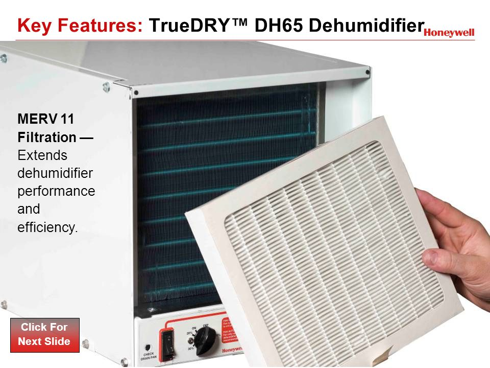 17HONEYWELL - CONFIDENTIAL File Number MERV 11 Filtration Extends dehumidifier performance and efficiency. Click For Next Slide Key Features: TrueDRY