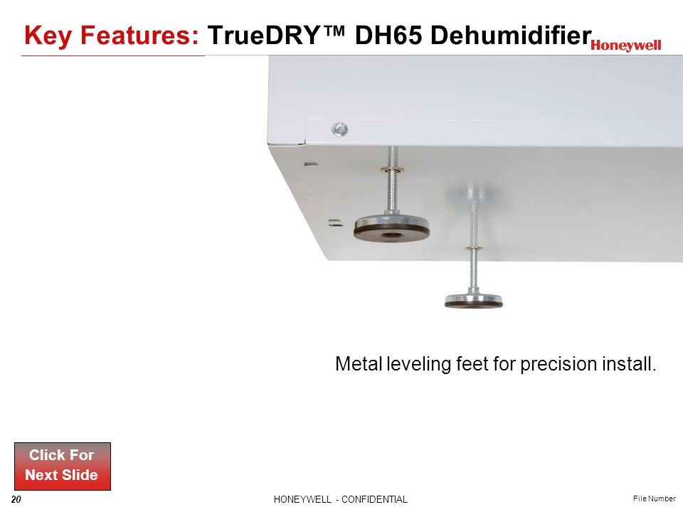 20HONEYWELL - CONFIDENTIAL File Number Metal leveling feet for precision install. Click For Next Slide Key Features: TrueDRY DH65 Dehumidifier