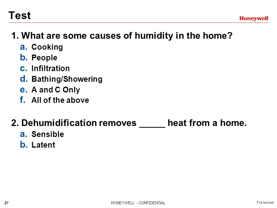 27HONEYWELL - CONFIDENTIAL File Number Test 1. What are some causes of humidity in the home? a. Cooking b. People c. Infiltration d. Bathing/Showering