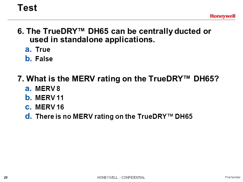 29HONEYWELL - CONFIDENTIAL File Number Test 6. The TrueDRY DH65 can be centrally ducted or used in standalone applications. a. True b. False 7. What i